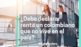 Residente fiscal: Colombianos que no viven en el país y deben declarar renta