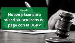 Se amplió la fecha límite para suscribir acuerdos de pago con la UGPP