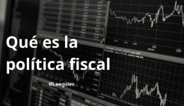 ¿Qué es la política fiscal y cómo funciona?