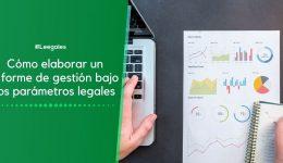 ¿Qué es un informe de gestión y cómo se debe elaborar?