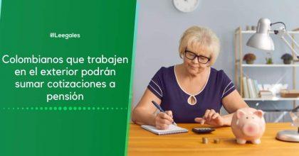Colombianos que trabajen en el exterior podrán sumar cotizaciones a pensión